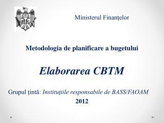 Metodologia de planificare a bugetului E laborarea  CBTM