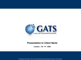 Presentation to  Client Name London � XX  YY  2008