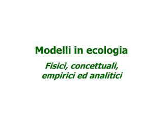 Modelli in ecologia Fisici, concettuali, empirici ed analitici