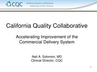 California Quality Collaborative  Accelerating Improvement of the Commercial Delivery System   Neil A. Solomon, MD Clini