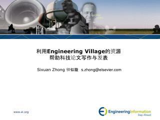 利用 Engineering Village 的资源 帮助科技论文写作与发表 Sixuan Zhong  钟似璇   s .zhong@elsevier
