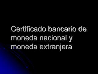 Certificado bancario de moneda nacional y moneda extranjera