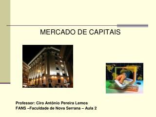 MERCADO DE CAPITAIS Professor: Ciro Ant�nio Pereira Lemos FANS �Faculdade de Nova Serrana � Aula 2