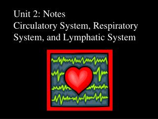 Unit 2: Notes Circulatory System, Respiratory System, and Lymphatic System