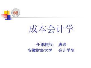 成本会计学 任课教师: 唐玮 安徽财经大学   会计学院