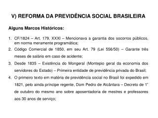 V) REFORMA DA PREVIDÊNCIA SOCIAL BRASILEIRA Alguns Marcos Históricos:
