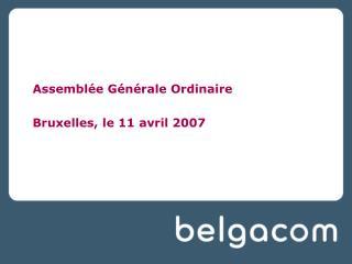 Assemblée Générale Ordinaire Bruxelles, le 11 avril 2007