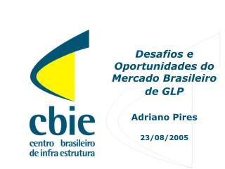Desafios e Oportunidades do Mercado Brasileiro de GLP Adriano Pires 23/08/2005