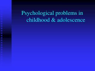 Psychological problems in        childhood & adolescence