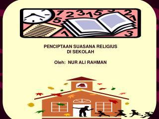 PENCIPTAAN SUASANA RELIGIUS  DI SEKOLAH Oleh:  NUR ALI RAHMAN