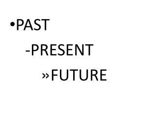 PAST -PRESENT FUTURE