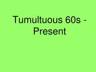 Tumultuous 60s - Present
