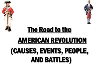 The Road to the  AMERICAN REVOLUTION  (CAUSES, EVENTS, PEOPLE, AND BATTLES)