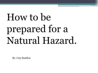 How to be prepared for a  N atural Hazard.