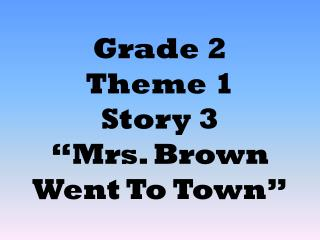 Grade 2  Theme 1  Story 3  Mrs. Brown Went To Town