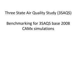 Three State Air Quality Study (3SAQS)  Benchmarking for 3SAQS base 2008  CAMx  simulations