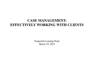 CASE MANAGEMENT:  EFFECTIVELY WORKING WITH CLIENTS