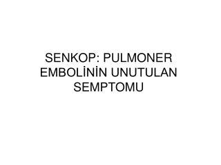 SENKOP: PULMONER EMBOL?N?N UNUTULAN SEMPTOMU