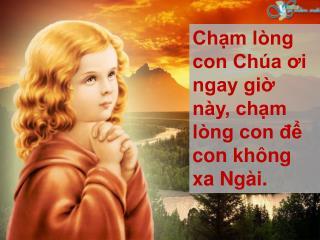 Chạm lòng con Chúa ơi ngay giờ này, chạm lòng con để con không xa Ngài.