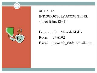ACT 2112  INTRODUCTORY ACCOUNTING. 4 kredit hrs (3+1) Lecturer : Dr. Mazrah Malek Room     : #A302