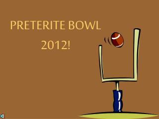 PRETERITE BOWL 2012!