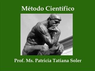 Método Científico Prof.  Ms .  Patricia T atiana  Soler