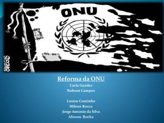 Reforma da ONU Carla Guedes Robson Campos Louise Coutinho Milene Rocco Jorge Antonio da Silva