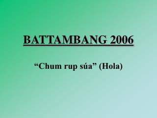 "BATTAMBANG 2006 ""Chum rup súa"" (Hola)"