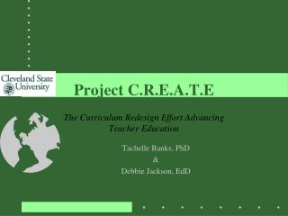 Project C.R.E.A.T.E The Curriculum Redesign Effort Advancing Teacher Education