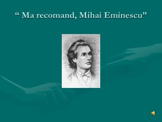 """"""" Ma recomand, Mihai Eminescu"""""""