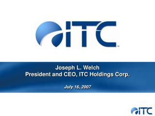 Joseph L. Welch President and CEO, ITC Holdings Corp.  July 16, 2007