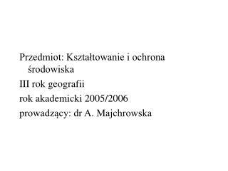 Przedmiot: Kształtowanie i ochrona środowiska   III rok geografii rok akademicki 2005/2006