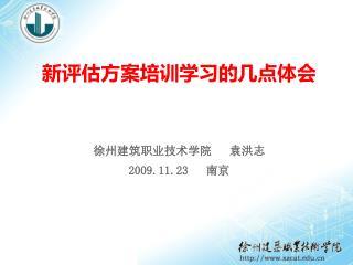 新评估方案培训学习的几点体会 徐州建筑职业技术学院   袁洪志 2009.11.23    南京