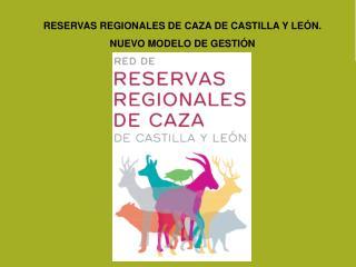 RESERVAS REGIONALES DE CAZA DE CASTILLA Y LEÓN. NUEVO MODELO DE GESTIÓN