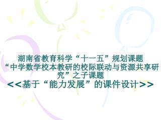 """湖南省教育科学 """" 十一五 """" 规划课题 """" 中学数学校本教研的校际联动与资源共享研究 """" 之子课题 << 基于 """" 能力发展 """" 的课件设计 >>"""