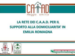 LA RETE DEI C.A.A.D. PER IL SUPPORTO ALLA DOMICILIARITA' IN  EMILIA ROMAGNA