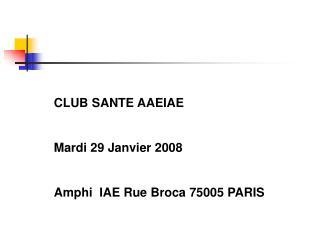 CLUB SANTE AAEIAE Mardi 29 Janvier 2008  Amphi  IAE Rue Broca 75005 PARIS
