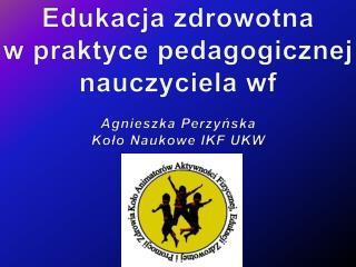 Edukacja zdrowotna  w praktyce pedagogicznej nauczyciela  wf Agnieszka Perzyńska
