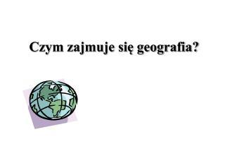 Czym zajmuje si? geografia?