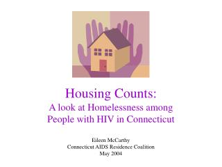 Housing Counts:   A look at Homelessness among  People with HIV in Connecticut  Eileen McCarthy Connecticut AIDS Residen
