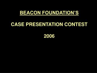 BEACON FOUNDATION S   CASE PRESENTATION CONTEST  2006