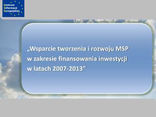 �Wsparcie tworzenia i rozwoju MSP  w zakresie finansowania inwestycji  w latach 2007-2013�