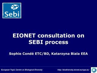 EIONET consultation on SEBI process Sophie Condé ETC/BD, Katarzyna Biala EEA