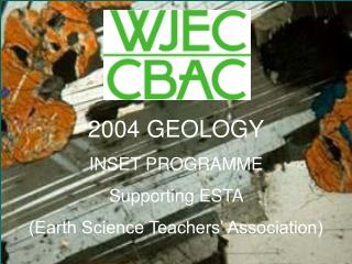 2004 GEOLOGY INSET PROGRAMME Supporting ESTA (Earth Science Teachers' Association)