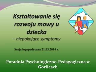 Kształtowanie się  rozwoju mowy u dziecka  – niepokojące symptomy Sesja logopedyczna 21.03.2014 r.