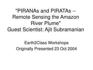 """PIRANAs and PIRATAs -- Remote Sensing the Amazon River Plume""  Guest Scientist: Ajit Subramanian"