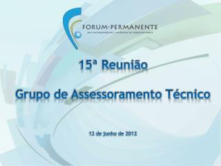 15ª Reunião  Grupo de Assessoramento Técnico  12 de junho de 2012