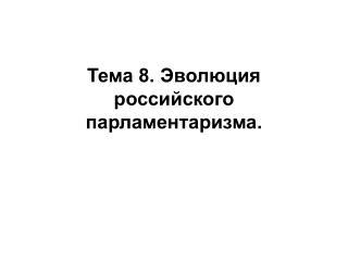 Тема 8. Эволюция российского парламентаризма.