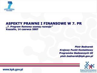 """ASPEKTY PRAWNE I FINANSOWE W 7. PR """"7. Program Ramowy szansą rozwoju"""" Koszalin, 14 czerwca 2007"""