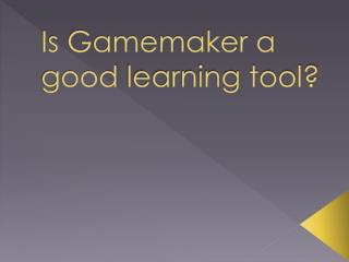 Is Gamemaker a good  learning  tool?